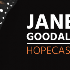 "Dr. Jane Goodall Ushers in Era of Hope with New Podcast, ""The Jane Goodall Hopecast"""